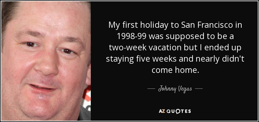 My first holiday to San Francisco in 1998-99 was supposed to be a two-week vacation but I ended up staying five weeks and nearly didn't come home. - Johnny Vegas