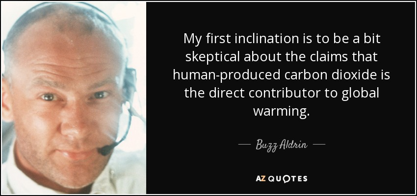 My first inclination is to be a bit skeptical about the claims that human-produced carbon dioxide is the direct contributor to global warming. - Buzz Aldrin
