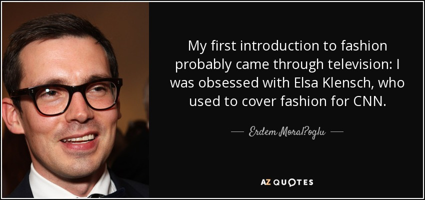 My first introduction to fashion probably came through television: I was obsessed with Elsa Klensch, who used to cover fashion for CNN. - Erdem Moral?oglu