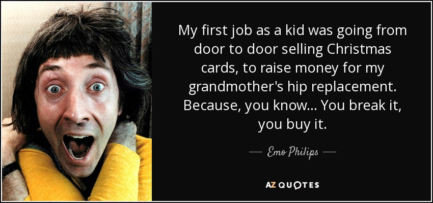 My first job as a kid was going from door to door selling Christmas cards, to raise money for my grandmother's hip replacement. Because, you know... You break it, you buy it. - Emo Philips