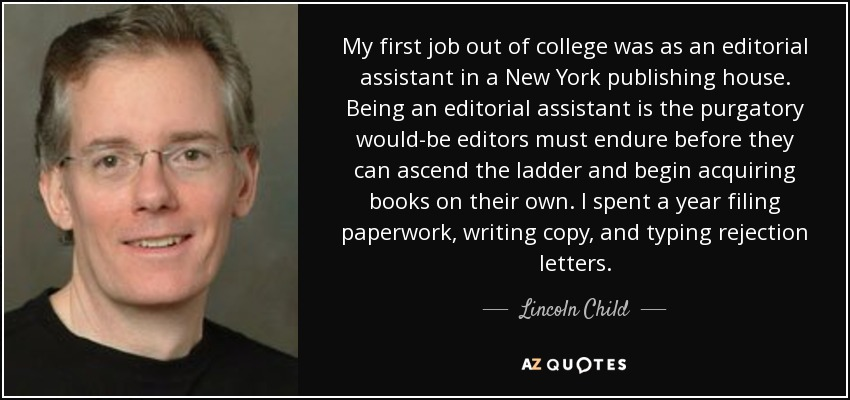 My first job out of college was as an editorial assistant in a New York publishing house. Being an editorial assistant is the purgatory would-be editors must endure before they can ascend the ladder and begin acquiring books on their own. I spent a year filing paperwork, writing copy, and typing rejection letters. - Lincoln Child