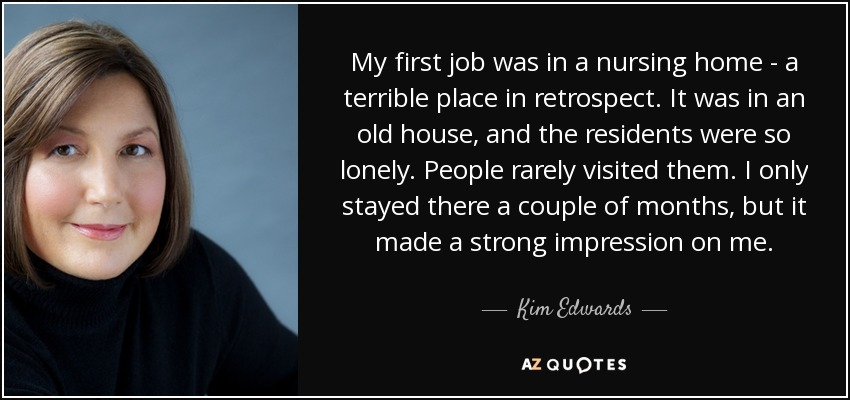 My first job was in a nursing home - a terrible place in retrospect. It was in an old house, and the residents were so lonely. People rarely visited them. I only stayed there a couple of months, but it made a strong impression on me. - Kim Edwards