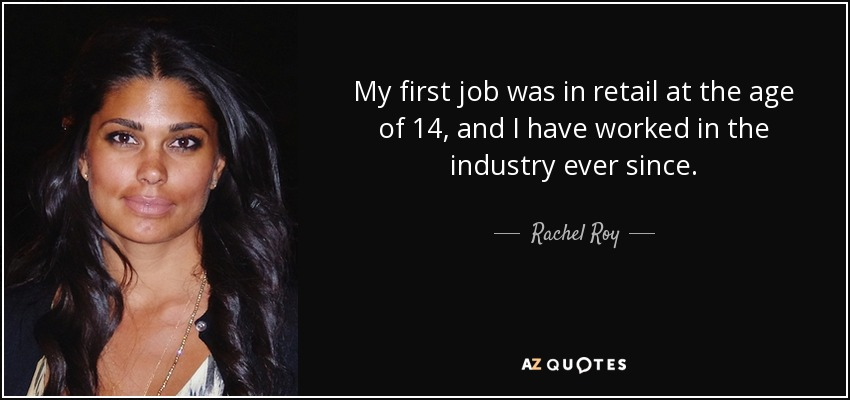 My first job was in retail at the age of 14, and I have worked in the industry ever since. - Rachel Roy