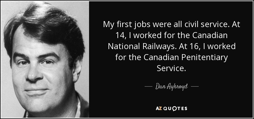 My first jobs were all civil service. At 14, I worked for the Canadian National Railways. At 16, I worked for the Canadian Penitentiary Service. - Dan Aykroyd