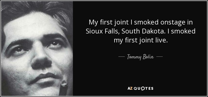 My first joint I smoked onstage in Sioux Falls, South Dakota. I smoked my first joint live. - Tommy Bolin