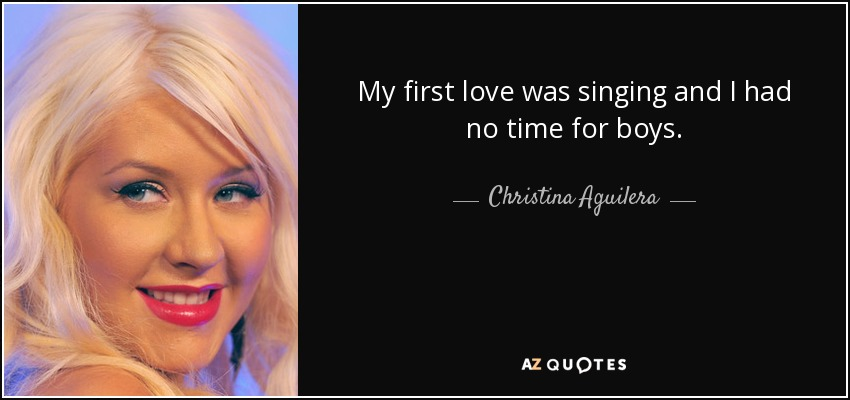 My first love was singing and I had no time for boys. - Christina Aguilera
