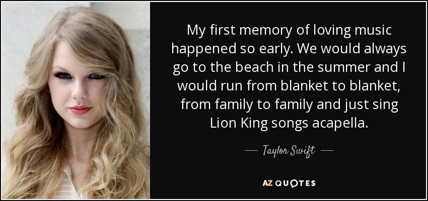 My first memory of loving music happened so early. We would always go to the beach in the summer and I would run from blanket to blanket, from family to family and just sing Lion King songs acapella. - Taylor Swift