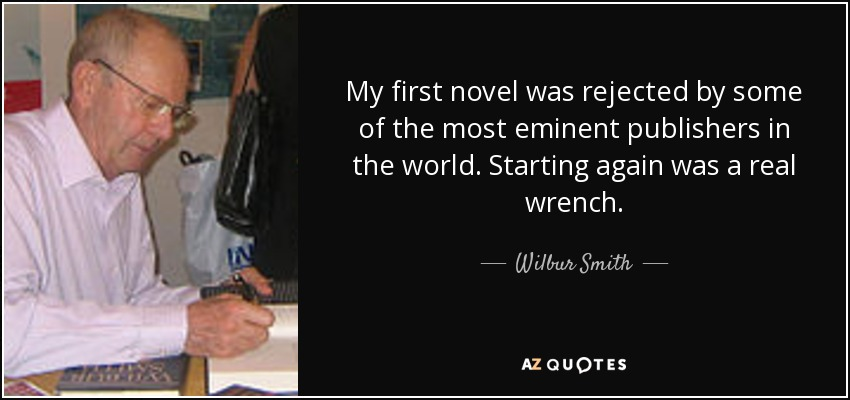 My first novel was rejected by some of the most eminent publishers in the world. Starting again was a real wrench. - Wilbur Smith