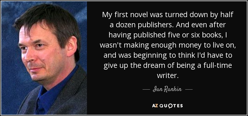 My first novel was turned down by half a dozen publishers. And even after having published five or six books, I wasn't making enough money to live on, and was beginning to think I'd have to give up the dream of being a full-time writer. - Ian Rankin