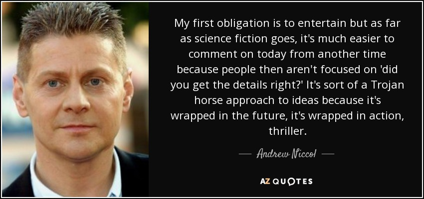 My first obligation is to entertain but as far as science fiction goes, it's much easier to comment on today from another time because people then aren't focused on 'did you get the details right?' It's sort of a Trojan horse approach to ideas because it's wrapped in the future, it's wrapped in action, thriller. - Andrew Niccol