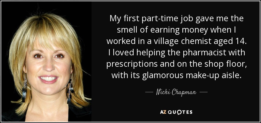 My first part-time job gave me the smell of earning money when I worked in a village chemist aged 14. I loved helping the pharmacist with prescriptions and on the shop floor, with its glamorous make-up aisle. - Nicki Chapman