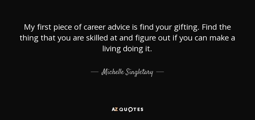 My first piece of career advice is find your gifting. Find the thing that you are skilled at and figure out if you can make a living doing it. - Michelle Singletary