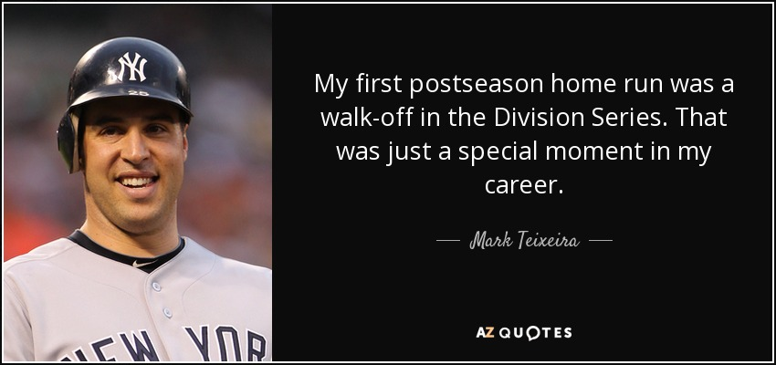 My first postseason home run was a walk-off in the Division Series. That was just a special moment in my career. - Mark Teixeira