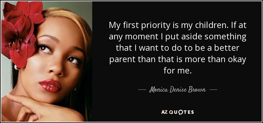 My first priority is my children. If at any moment I put aside something that I want to do to be a better parent than that is more than okay for me. - Monica Denise Brown