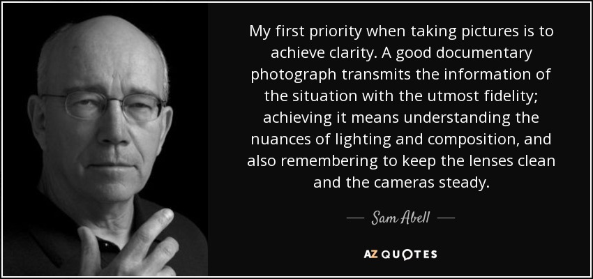 My first priority when taking pictures is to achieve clarity. A good documentary photograph transmits the information of the situation with the utmost fidelity; achieving it means understanding the nuances of lighting and composition, and also remembering to keep the lenses clean and the cameras steady. - Sam Abell