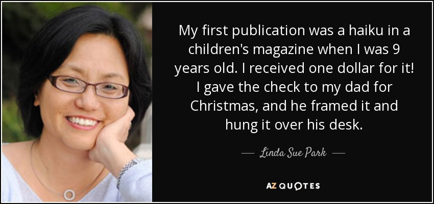 My first publication was a haiku in a children's magazine when I was 9 years old. I received one dollar for it! I gave the check to my dad for Christmas, and he framed it and hung it over his desk. - Linda Sue Park
