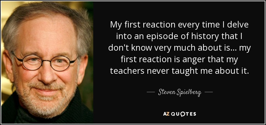 My first reaction every time I delve into an episode of history that I don't know very much about is... my first reaction is anger that my teachers never taught me about it. - Steven Spielberg