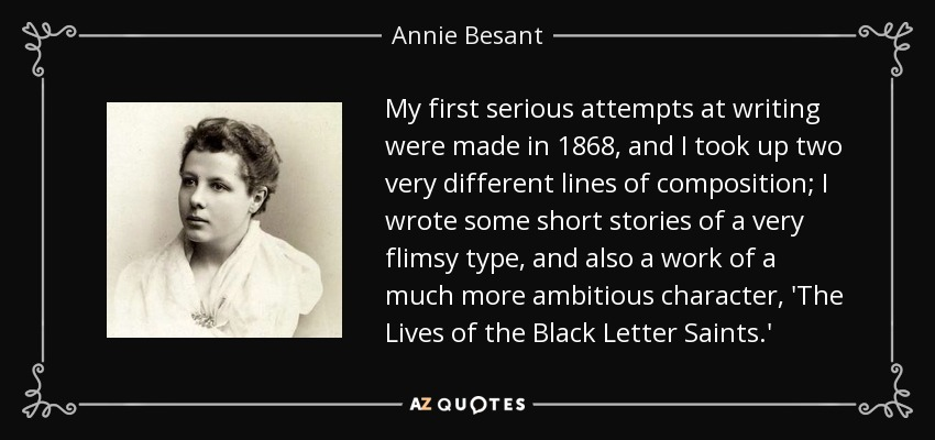 My first serious attempts at writing were made in 1868, and I took up two very different lines of composition; I wrote some short stories of a very flimsy type, and also a work of a much more ambitious character, 'The Lives of the Black Letter Saints.' - Annie Besant