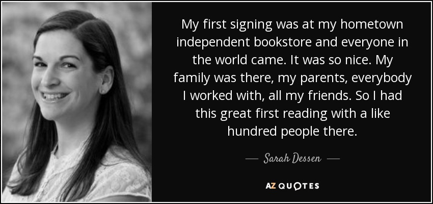 My first signing was at my hometown independent bookstore and everyone in the world came. It was so nice. My family was there, my parents, everybody I worked with, all my friends. So I had this great first reading with a like hundred people there. - Sarah Dessen