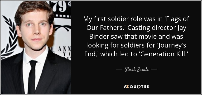 My first soldier role was in 'Flags of Our Fathers.' Casting director Jay Binder saw that movie and was looking for soldiers for 'Journey's End,' which led to 'Generation Kill.' - Stark Sands
