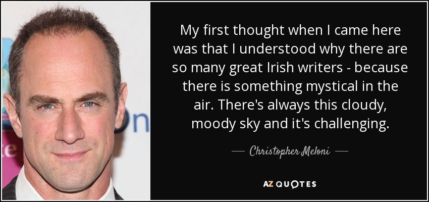 My first thought when I came here was that I understood why there are so many great Irish writers - because there is something mystical in the air. There's always this cloudy, moody sky and it's challenging. - Christopher Meloni