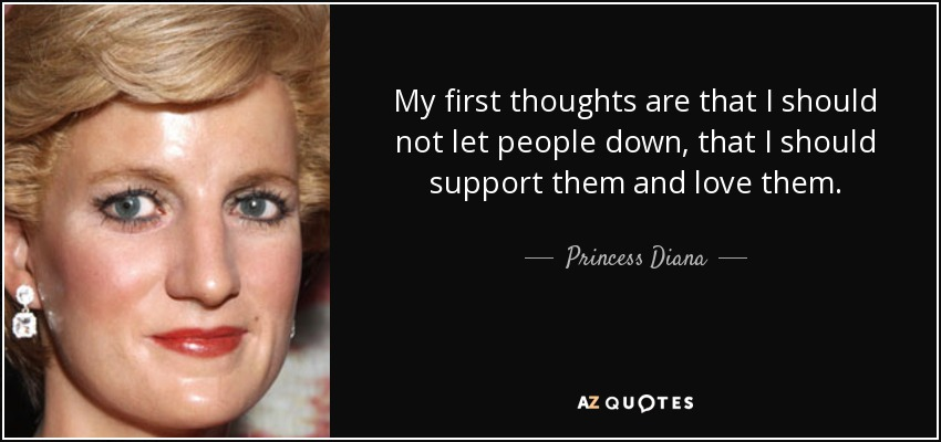 My first thoughts are that I should not let people down, that I should support them and love them. - Princess Diana
