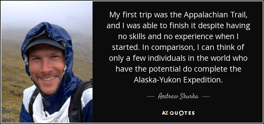 My first trip was the Appalachian Trail, and I was able to finish it despite having no skills and no experience when I started. In comparison, I can think of only a few individuals in the world who have the potential do complete the Alaska-Yukon Expedition. - Andrew Skurka