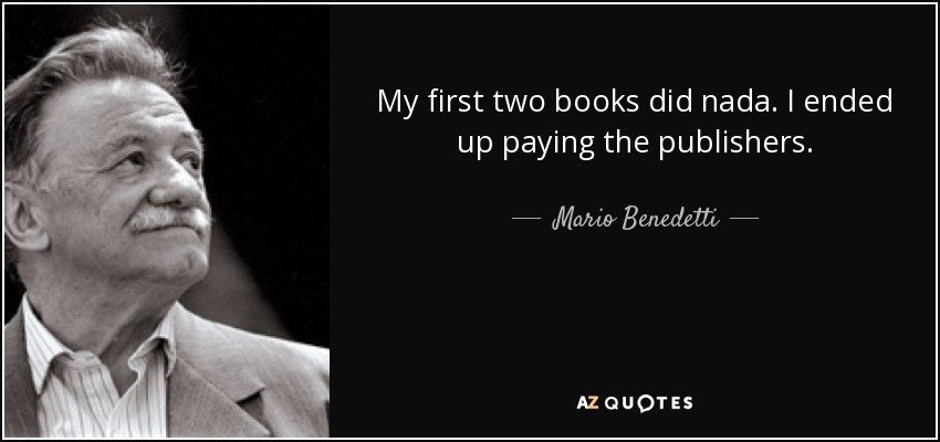 My first two books did nada. I ended up paying the publishers. - Mario Benedetti