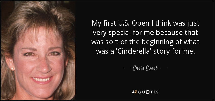 My first U.S. Open I think was just very special for me because that was sort of the beginning of what was a 'Cinderella' story for me. - Chris Evert