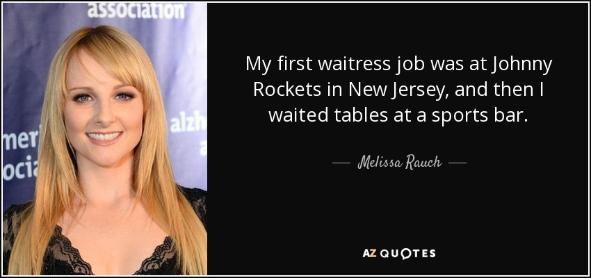 My first waitress job was at Johnny Rockets in New Jersey, and then I waited tables at a sports bar. - Melissa Rauch