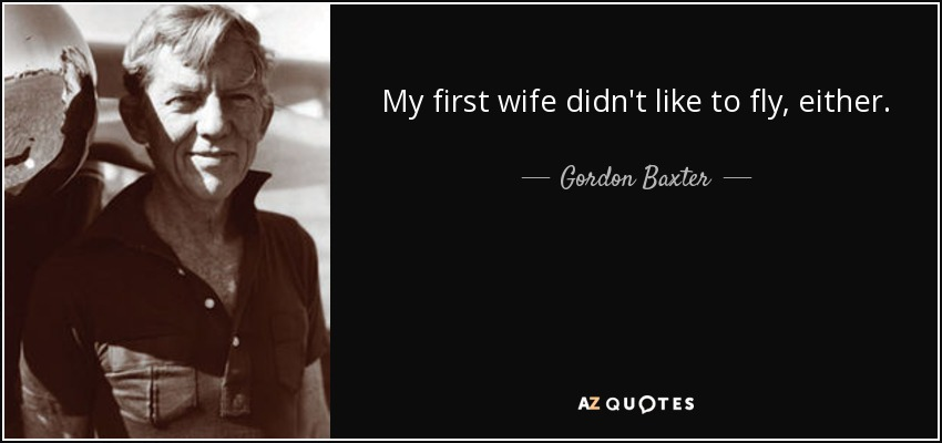 My first wife didn't like to fly, either. - Gordon Baxter