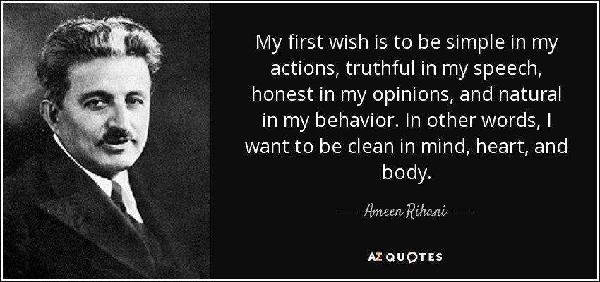 My first wish is to be simple in my actions, truthful in my speech, honest in my opinions, and natural in my behavior. In other words, I want to be clean in mind, heart, and body. - Ameen Rihani