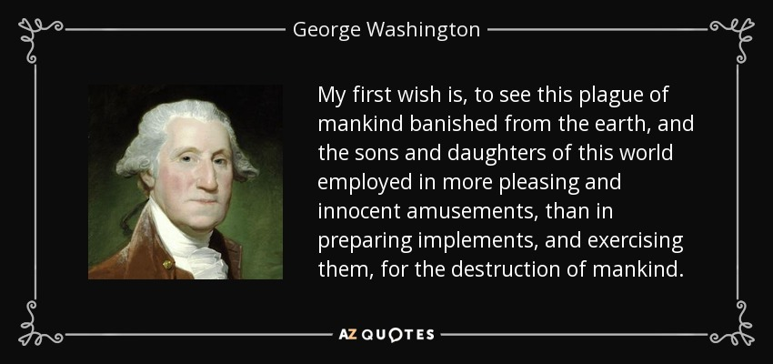 My first wish is, to see this plague of mankind banished from the earth, and the sons and daughters of this world employed in more pleasing and innocent amusements, than in preparing implements, and exercising them, for the destruction of mankind. - George Washington