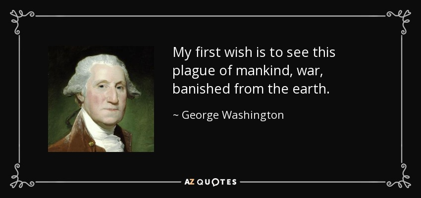 My first wish is to see this plague of mankind, war, banished from the earth. - George Washington
