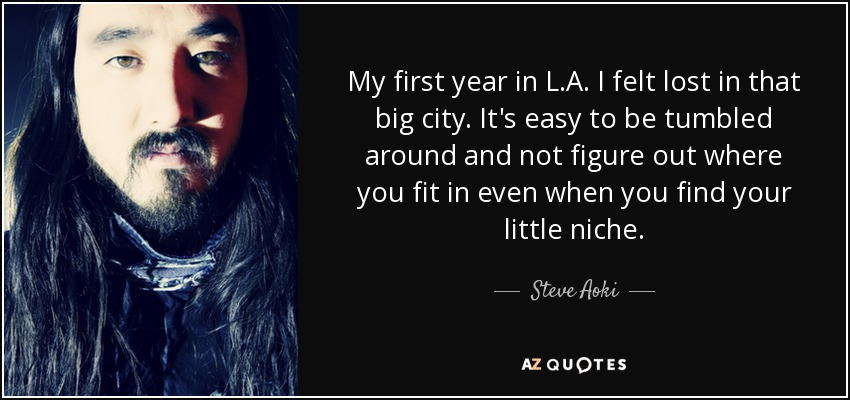My first year in L.A. I felt lost in that big city. It's easy to be tumbled around and not figure out where you fit in even when you find your little niche. - Steve Aoki