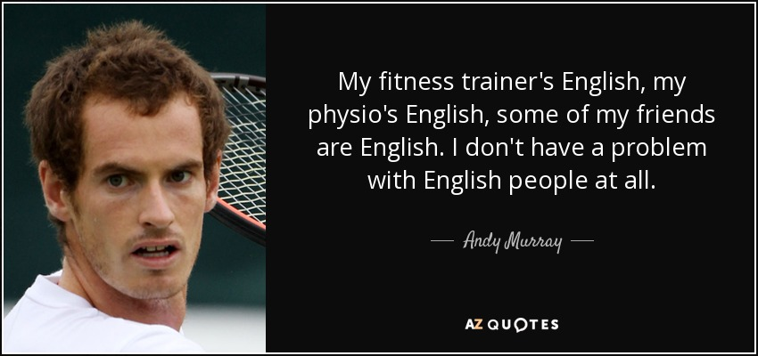 My fitness trainer's English, my physio's English, some of my friends are English. I don't have a problem with English people at all. - Andy Murray
