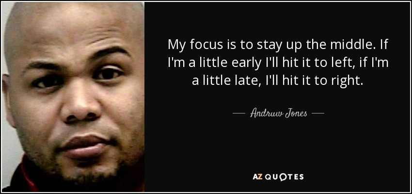My focus is to stay up the middle. If I'm a little early I'll hit it to left, if I'm a little late, I'll hit it to right. - Andruw Jones