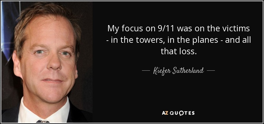My focus on 9/11 was on the victims - in the towers, in the planes - and all that loss. - Kiefer Sutherland