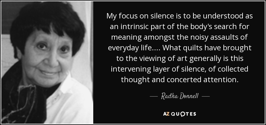 My focus on silence is to be understood as an intrinsic part of the body's search for meaning amongst the noisy assaults of everyday life. ... What quilts have brought to the viewing of art generally is this intervening layer of silence, of collected thought and concerted attention. - Radka Donnell