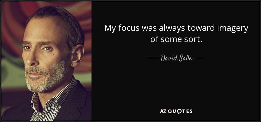 My focus was always toward imagery of some sort. - David Salle