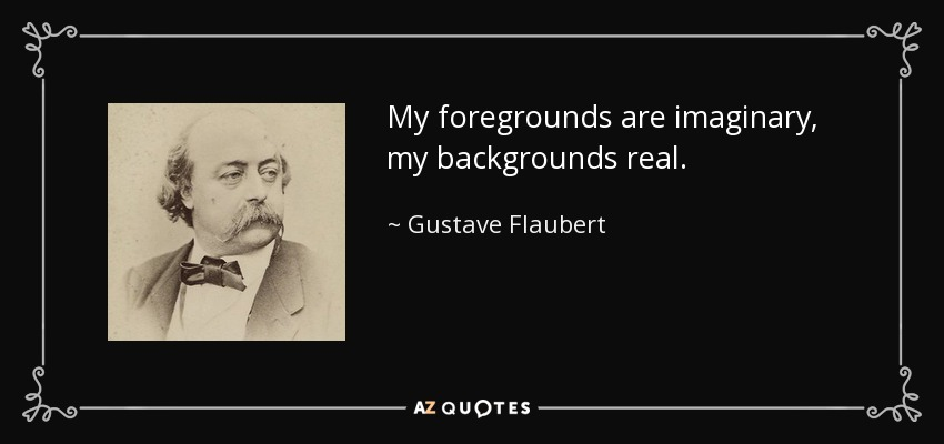 My foregrounds are imaginary, my backgrounds real. - Gustave Flaubert