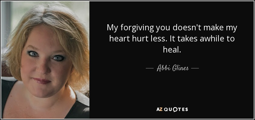 My forgiving you doesn't make my heart hurt less. It takes awhile to heal. - Abbi Glines