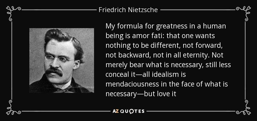 My formula for greatness in a human being is amor fati: that one wants nothing to be different, not forward, not backward, not in all eternity. Not merely bear what is necessary, still less conceal it—all idealism is mendaciousness in the face of what is necessary—but love it - Friedrich Nietzsche