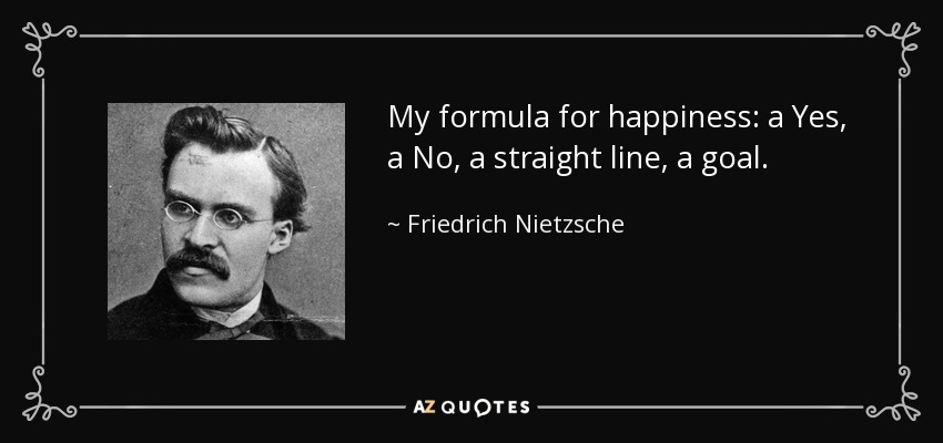 My formula for happiness: a Yes, a No, a straight line, a goal. - Friedrich Nietzsche