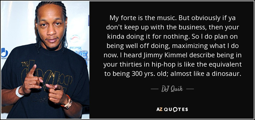 My forte is the music. But obviously if ya don't keep up with the business, then your kinda doing it for nothing. So I do plan on being well off doing, maximizing what I do now. I heard Jimmy Kimmel describe being in your thirties in hip-hop is like the equivalent to being 300 yrs. old; almost like a dinosaur. - DJ Quik