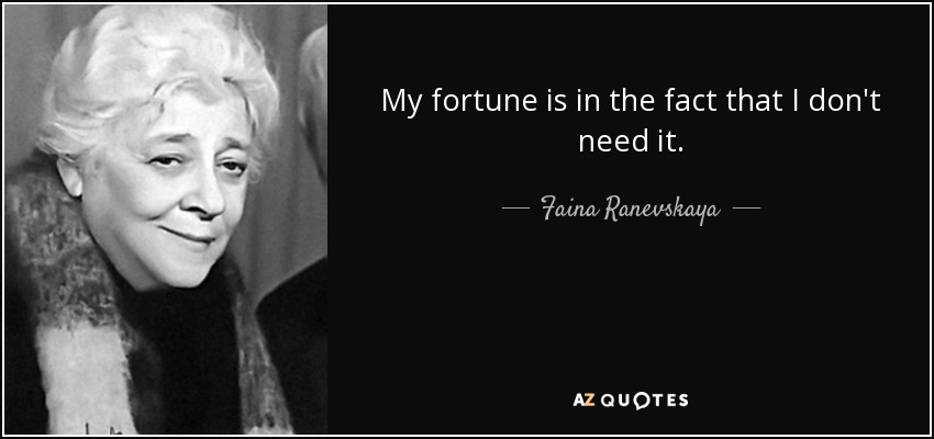 My fortune is in the fact that I don't need it. - Faina Ranevskaya
