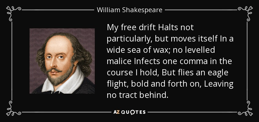 My free drift Halts not particularly, but moves itself In a wide sea of wax; no levelled malice Infects one comma in the course I hold, But flies an eagle flight, bold and forth on, Leaving no tract behind. - William Shakespeare