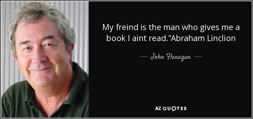 My freind is the man who gives me a book I aint read.