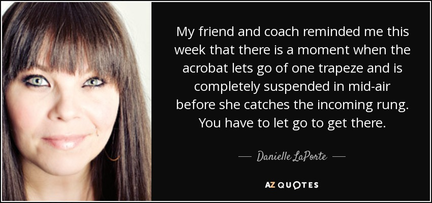 My friend and coach reminded me this week that there is a moment when the acrobat lets go of one trapeze and is completely suspended in mid-air before she catches the incoming rung. You have to let go to get there. - Danielle LaPorte