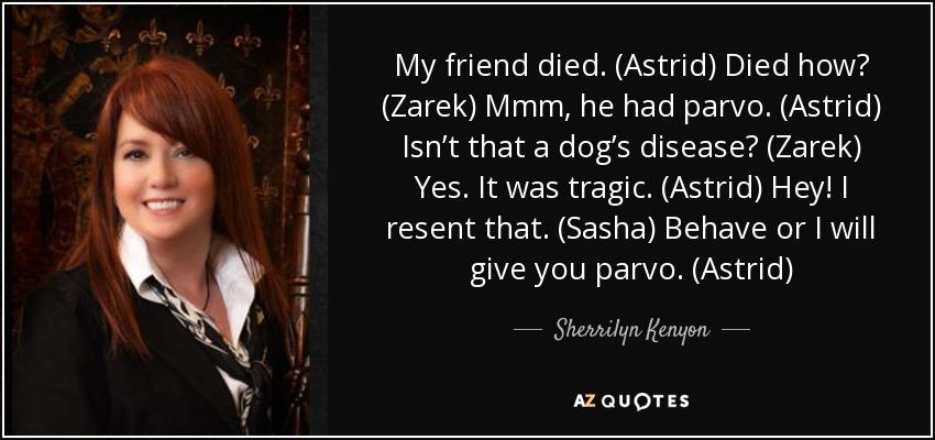 My friend died. (Astrid) Died how? (Zarek) Mmm, he had parvo. (Astrid) Isn't that a dog's disease? (Zarek) Yes. It was tragic. (Astrid) Hey! I resent that. (Sasha) Behave or I will give you parvo. (Astrid) - Sherrilyn Kenyon